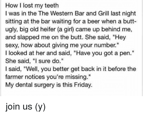 """Beer, Butt, and Friday: How I lost my teeth  I was in the The Western Bar and Grill last night  sitting at the bar waiting for a beer when a butt-  ugly, big old heifer (a girl) came up behind me,  and slapped me on the butt. She said, """"Hey  sexy, how about giving me your number.""""  I looked at her and said, """"Have you got a pen.""""  She said, """"I sure do.""""  I said, """"Well, you better get back in it before the  farmer notices you're missing.""""  My dental surgery is this Friday. join us (y)"""
