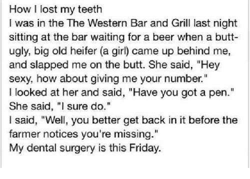 """Beer, Butt, and Memes: How I lost my teeth  I was in the The Western Bar and Grill last night  sitting at the bar waiting for a beer when a butt  ugly, big old heifer (a girl) came up behind me,  and slapped me on the butt. She said, """"Hey  sexy, how about giving me your number.""""  looked at her and said, """"Have you got a pen.""""  She said, """"I sure do.""""  I said, """"Well, you better get back in it before the  farmer notices you're missing.""""  My dental surgery is this Friday."""