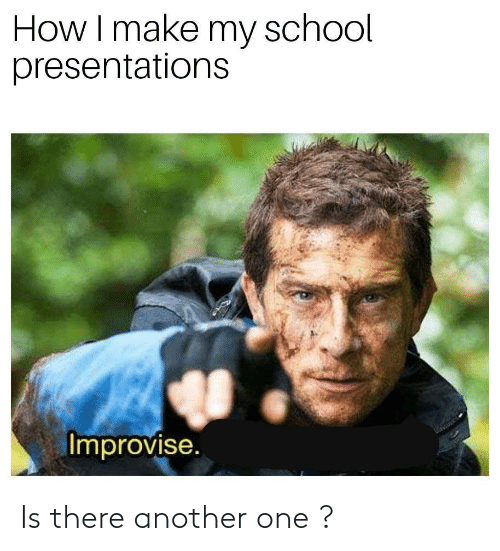 presentations: How I make my school  presentations  Improvise. Is there another one ?