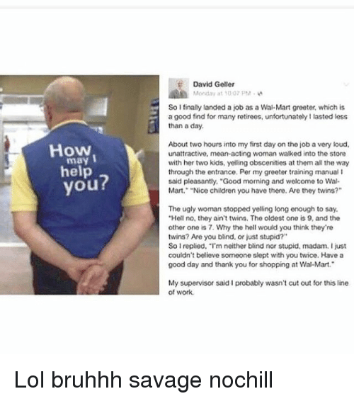 "Memes, 🤖, and Job: How  I  may  help  you?  David Geller  Monday at 100 PM.  So I finally landed a job as a Wal-Mart greater, which is  a good find for many retirees, unfortunatelyllasted less  than a day.  About two hours into my first day on tho job a very loud,  unattractive, mean acting woman walked into the store  with her two kids, yelling obscenities at them all the way  through the entrance. Per my greeter training manual l  said pleasantly, ""Good morning and welcome to Wal-  Mart. ""Nice children you have there. Are they twins?""  The ugly woman stopped yelling long enough to say.  ""Hell no, they ain't twins. Tho oldest ono is 9, and the  other one is 7. Why the hell would you think they're  twins? Are you blind, or just stupid?""  So Ireplied, ""I'm neither blind nor stupid, madam. I just  couldn't believe someone slept with you twice. Have a  good day and thank you for shopping at Wal-Mart.  My supervisor said I probably wasn't cut out for this line  of work. Lol bruhhh savage nochill"