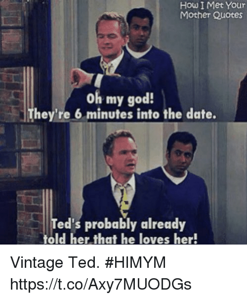 himym: How I Met Your  Mother Quotes  oh my god!  They're 6 minutes into the date.  ed's probably already  told her that he loves her! Vintage Ted. #HIMYM https://t.co/Axy7MUODGs