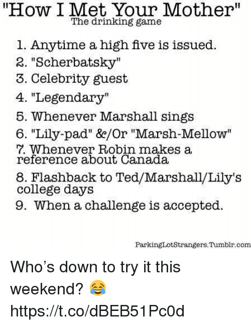 "College, Drinking, and Memes: ""How I Met Your Mother""  The drinking game  1. Anytime a high five is issued.  2. ""Scherbatsky""  3. Celebrity guest  4. ""Legendary""  5. Whenever Marshall sings  6. ""Lily-pad"" &/Or ""Marsh-Mellow""  7. Whenever Robin makes a  reference about Canada  8. Flashback to Ted/Marshall/Lily's  college days  9. When a challenge is accepted.  ParkingLotStrangers.Tumblr.conm Who's down to try it this weekend? 😂 https://t.co/dBEB51Pc0d"