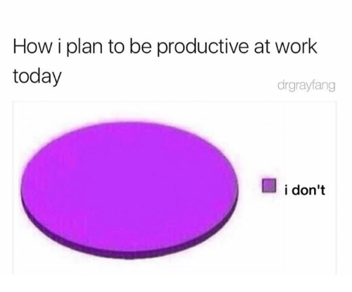 Dank, Work, and Today: How i plan to be productive at work  today  drgrayfang  i don't