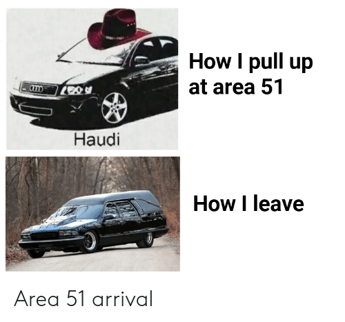 Arrival: How I pull up  at area 51  Haudi  How I leave Area 51 arrival