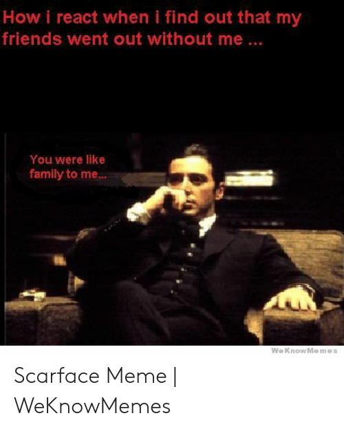 Scarface Meme: How i react when i find out that my  friends went out without me...  You were like  family to me Scarface Meme | WeKnowMemes