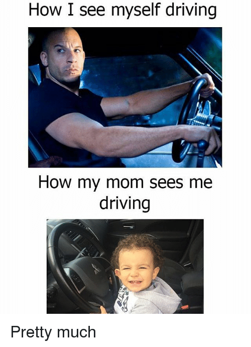 Driving, Memes, and Mom: How I see myself driving  How my mom sees me  driving Pretty much