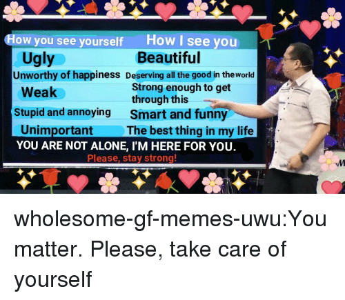 Im Here For You: How I see you  Beautiful  How you see yourself  Ugly  Unworthy of happiness Deserving all the good in theworld  Strong enough to get  through this  Smart and funny  The best thing in my life  Weak  Stupid and annoying  Unimportant  YOU ARE NOT ALONE, I'M HERE FOR YOU.  Please, stay strong wholesome-gf-memes-uwu:You matter. Please, take care of yourself