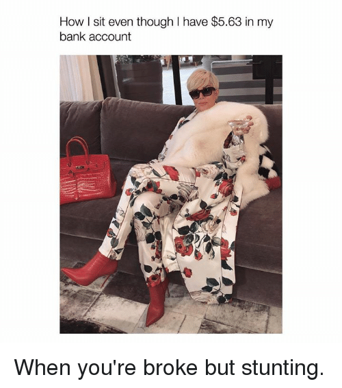 Bank, Kardashian, and Celebrities: How I sit even though I have $5.63 in my  bank account When you're broke but stunting.