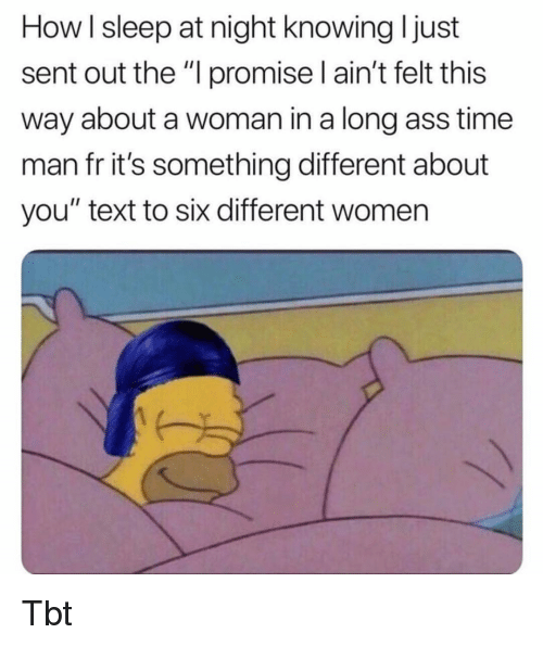 """its something: How I sleep at night knowing I just  sent out the """"l promise I ain't felt this  way about a woman in a long ass time  man fr it's something different about  you"""" text to six different women Tbt"""