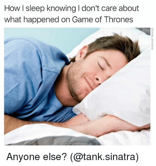 Game of Thrones, Memes, and Game: How I sleep knowing I don't care about  what happened on Game of Thrones Anyone else? (@tank.sinatra)