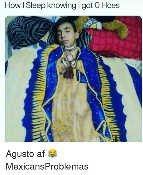Af, Hoes, and Memes: How I Sleep knowing I got O Hoes Agusto af 😂 MexicansProblemas