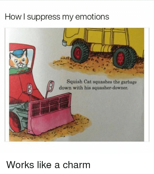 Funny, Girl Memes, and How: How I suppress my emotions  Squish Cat squashes the garbage  down with his squasher-downer Works like a charm