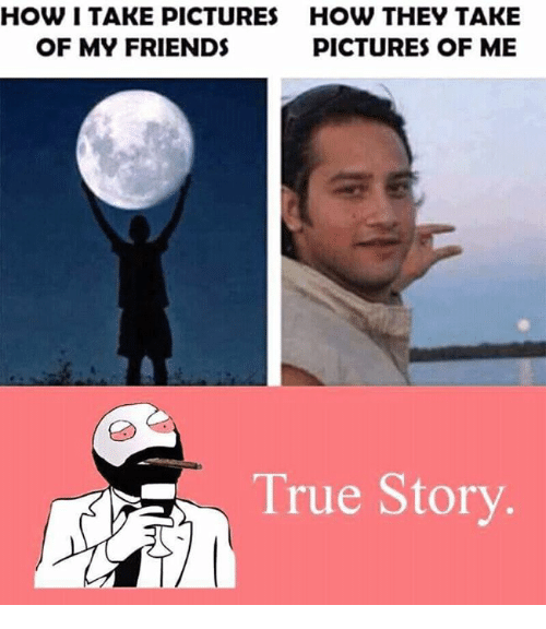 My Friends Pictures: HOW I TAKE PICTURES HOW THEY TAKE  OF MY FRIENDS  PICTURES OF ME  True Story