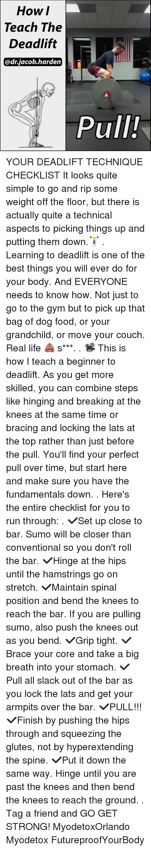 armpits: How  I  The  Teach Deadlift  @drjacob harden  Pull! YOUR DEADLIFT TECHNIQUE CHECKLIST It looks quite simple to go and rip some weight off the floor, but there is actually quite a technical aspects to picking things up and putting them down.🏋 . Learning to deadlift is one of the best things you will ever do for your body. And EVERYONE needs to know how. Not just to go to the gym but to pick up that bag of dog food, or your grandchild, or move your couch. Real life 💩 s***. . 📽 This is how I teach a beginner to deadlift. As you get more skilled, you can combine steps like hinging and breaking at the knees at the same time or bracing and locking the lats at the top rather than just before the pull. You'll find your perfect pull over time, but start here and make sure you have the fundamentals down. . Here's the entire checklist for you to run through: . ✔Set up close to bar. Sumo will be closer than conventional so you don't roll the bar. ✔Hinge at the hips until the hamstrings go on stretch. ✔Maintain spinal position and bend the knees to reach the bar. If you are pulling sumo, also push the knees out as you bend. ✔Grip tight. ✔Brace your core and take a big breath into your stomach. ✔Pull all slack out of the bar as you lock the lats and get your armpits over the bar. ✔PULL!!! ✔Finish by pushing the hips through and squeezing the glutes, not by hyperextending the spine. ✔Put it down the same way. Hinge until you are past the knees and then bend the knees to reach the ground. . Tag a friend and GO GET STRONG! MyodetoxOrlando Myodetox FutureproofYourBody
