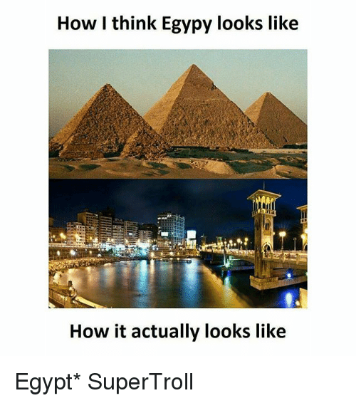 Egyption: How I think Egypy looks like  How it actually looks like Egypt* SuperTroll