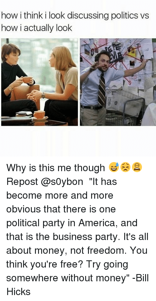 "How I Think I Look: how i think i look discussing politics vs  how i actually look Why is this me though 😅😣😩 Repost @s0ybon ・・・ ""It has become more and more obvious that there is one political party in America, and that is the business party. It's all about money, not freedom. You think you're free? Try going somewhere without money"" -Bill Hicks"