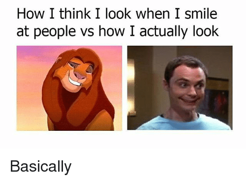 How I Think I Look: How I think I look when I smile  at people vs how I actually look Basically