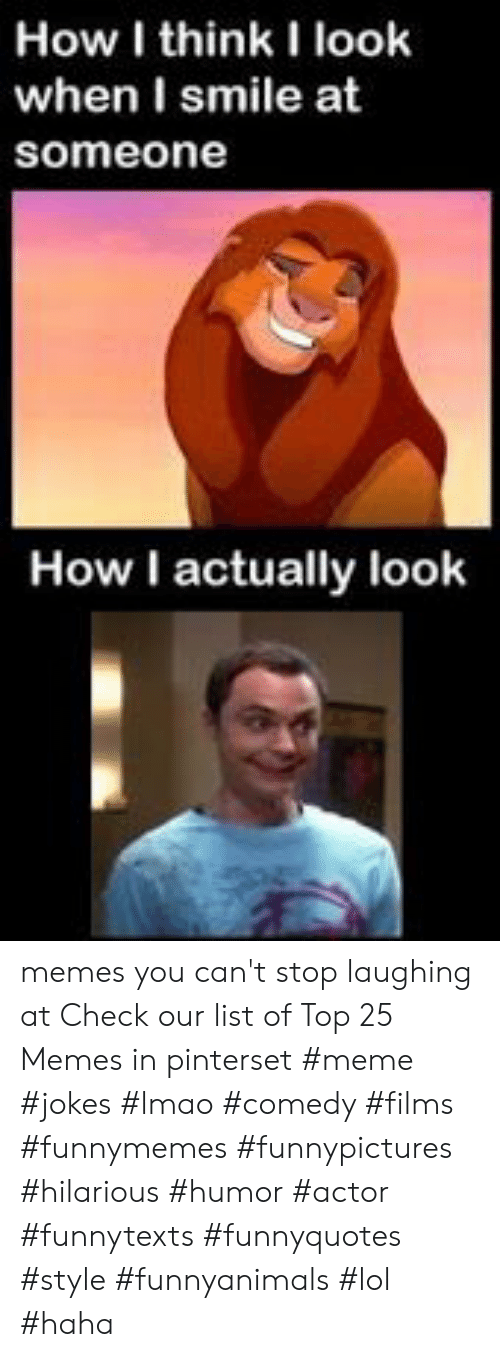 How I Think I Look: How I think I look  when I smile at  someone  How I actually look memes you can't stop laughing at  Check our list of Top 25 Memes in pinterset #meme #jokes #lmao #comedy #films #funnymemes #funnypictures #hilarious #humor #actor #funnytexts #funnyquotes #style #funnyanimals #lol #haha