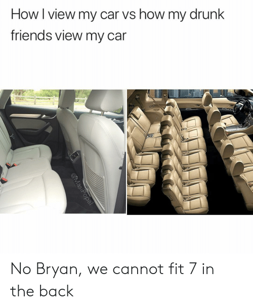 Drunk Friends: How I view my car vs how my drunk  friends view my car No Bryan, we cannot fit 7 in the back