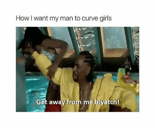 Curving, Girls, and How: How I want my man to curve girls  Get away fro  me biyatch!