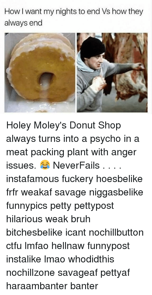Psychoes: How I want my nights to end Vs how they  always end Holey Moley's Donut Shop always turns into a psycho in a meat packing plant with anger issues. 😂 NeverFails . . . . instafamous fuckery hoesbelike frfr weakaf savage niggasbelike funnypics petty pettypost hilarious weak bruh bitchesbelike icant nochillbutton ctfu lmfao hellnaw funnypost instalike lmao whodidthis nochillzone savageaf pettyaf haraambanter banter