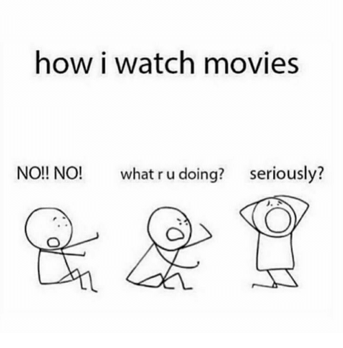 Memes, Movies, and Watch: how i watch movies  NO!! NO!  what r u doing?  seriously?