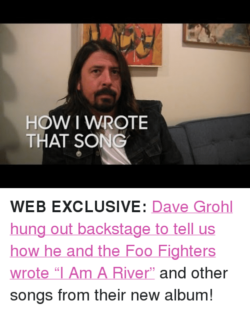 """Foo Fighters: HOW I WROTE  THAT SONG <p><strong>WEB EXCLUSIVE:</strong><a href=""""https://www.youtube.com/watch?v=6naN9-HokQo"""" target=""""_blank"""">Dave Grohl hung out backstage to tell us how he and the Foo Fighters wrote """"I Am A River""""</a> and other songs from their new album!</p>"""