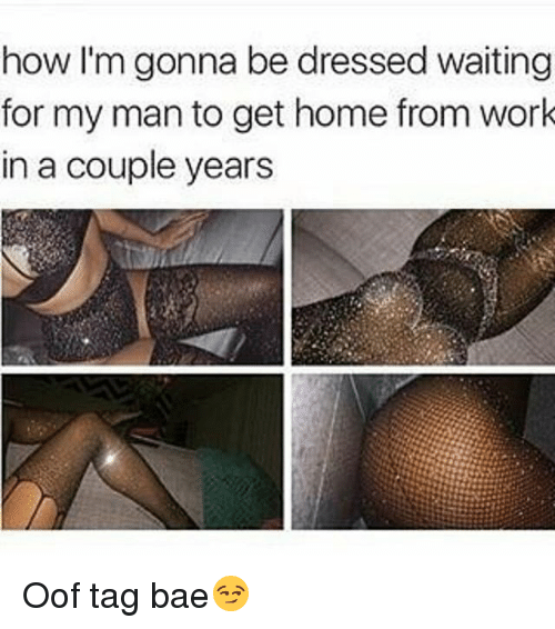 Bae, Memes, and Work: how I'm gonna be dressed waiting  for my man to get home from work  in a couple years Oof tag bae😏