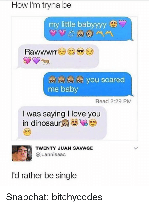 Dinosaur, Love, and Savage: How I'm tryna be  my little babyyyy  Rawwwrr  3a5a you scared  me baby  Read 2:29 PM  I was saying I love you  in dinosaur  TWENTY JUAN SAVAGE  @juannisaac  I'd rather be single Snapchat: bitchycodes