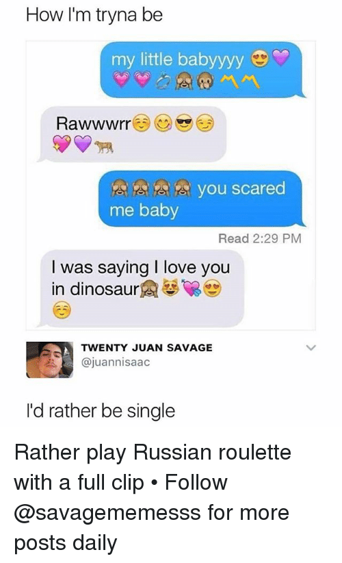 russian roulette: How I'm tryna be  my little babyyyy  you scared  me baby  Read 2:29 PM  I was saying I love you  in dinosaur魚馨留  TWENTY JUAN SAVAGE  @juannisaac  I'd rather be single Rather play Russian roulette with a full clip • Follow @savagememesss for more posts daily