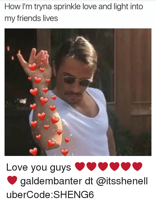 Sprinkle: How I'm tryna sprinkle love and light into  my friends lives Love you guys ❤❤❤❤❤❤❤ galdembanter dt @itsshenell uberCode:SHENG6