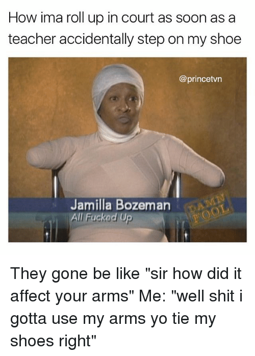 "Be Like, Memes, and Shit: How ima roll up in court as soon as a  teacher accidentally step on my shoe  @princetvn  Jamilla Bozeman  All Fuckod Up They gone be like ""sir how did it affect your arms"" Me: ""well shit i gotta use my arms yo tie my shoes right"""