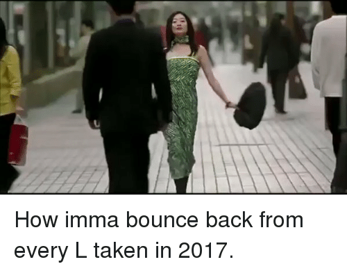 Bounc: How imma bounce back from every L taken in 2017.
