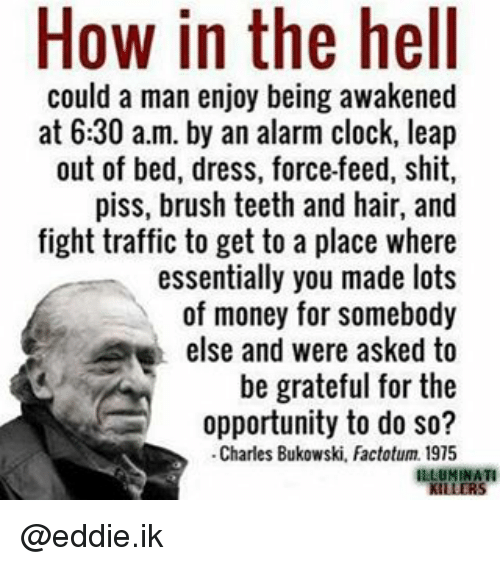 Clock, Memes, and Traffic: How in the hell  could a man enjoy being awakened  at 6:30 a.m. by an alarm clock, leap  out of bed, dress, force-feed, shit,  piss, brush teeth and hair, and  fight traffic to get to a place where  essentially you made lots  of money for somebody  else and were asked to  be grateful for the  opportunity to do so?  Charles Bukowski, Factotum. 1975  ILLUMINATI @eddie.ik