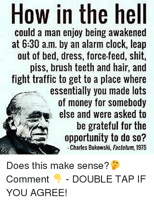 Clock, Memes, and Money: How in the hell  could a man enjoy being awakened  at 6:30 a.m. by an alarm clock, leap  out of bed, dress, force-feed, shit,  piss, brush teeth and hair, and  fight traffic to get to a place where  essentially you made lots  of money for somebody  else and were asked to  be grateful for the  opportunity to do so?  Charles Bukowski, Factotum, 1975 Does this make sense?🤔 Comment 👇 - DOUBLE TAP IF YOU AGREE!