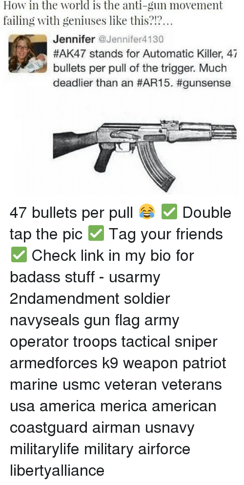 ak47: How in the world is the anti-gun movement  failing with geniuses like this?  Jennifer  @Jennifer 4130  #AK47 stands for Automatic Killer, 47  bullets per pull of the trigger. Much  deadlier than an 47 bullets per pull 😂 ✅ Double tap the pic ✅ Tag your friends ✅ Check link in my bio for badass stuff - usarmy 2ndamendment soldier navyseals gun flag army operator troops tactical sniper armedforces k9 weapon patriot marine usmc veteran veterans usa america merica american coastguard airman usnavy militarylife military airforce libertyalliance