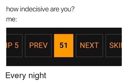 Dank Memes, How, and Next: how indecisive are you?  me:  P5 PREV  51  NEXT SK Every night