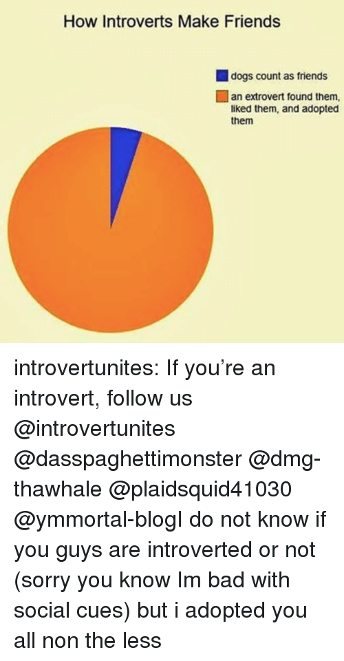 an introvert: How Introverts Make Friends  dogs count as friends  an extrovert found them,  liked them, and adopted  them introvertunites:  If you're an introvert, follow us @introvertunites​  @dasspaghettimonster @dmg-thawhale @plaidsquid41030 @ymmortal-blogI do not know if you guys are introverted or not (sorry you know Im bad with social cues) but i adopted you all non the less