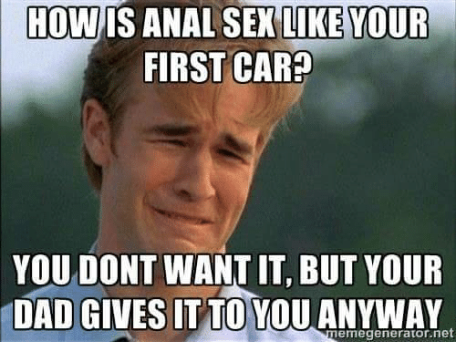 Anal Sex, Dad, and Sex: HOW IS ANAL SEX LIKE YOUR  FIRST CAR?  YOU DONT WANT IT, BUT YOUR  DAD GIVES IT TO YOU ANYWAY  emegenerato net