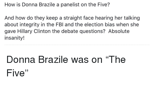 Hillary Clinton, Integrity, and Insanity: How is Donna Brazile a panelist on the Five?  And how do they keep a straight face hearing her talking  about integrity in the FBl and the election bias when she  gave Hillary Clinton the debate questions? Absolute  insanity!