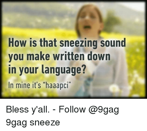 "9gag, Memes, and 🤖: How is that sneezing sound  you make written down  in your language?  In mine it's ""haaapci Bless y'all. - Follow @9gag 9gag sneeze"