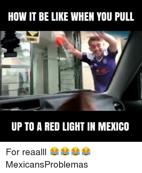 Be Like, Memes, and Mexico: HOW IT BE LIKE WHEN YOU PULL  I twitterivaleherrer.J  UP TO A RED LIGHT IN MEXICO For reaalll 😂😂😂😂 MexicansProblemas