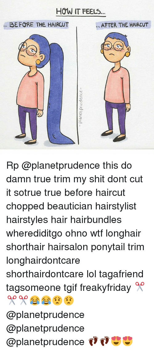 Haircut, Lol, and Memes: HOW IT FEELS...  AFTER THE HAIRCUT  BEFORE THE HAIRCUT Rp @planetprudence this do damn true trim my shit dont cut it sotrue true before haircut chopped beautician hairstylist hairstyles hair hairbundles wherediditgo ohno wtf longhair shorthair hairsalon ponytail trim longhairdontcare shorthairdontcare lol tagafriend tagsomeone tgif freakyfriday ✂✂✂😂😂😟😟 @planetprudence @planetprudence @planetprudence 👣👣😍😍