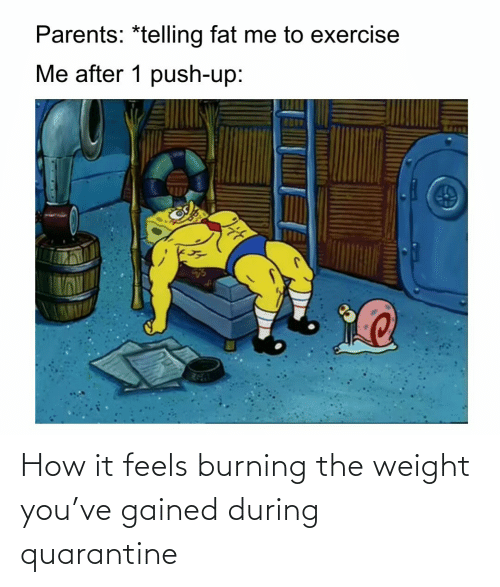 feels: How it feels burning the weight you've gained during quarantine