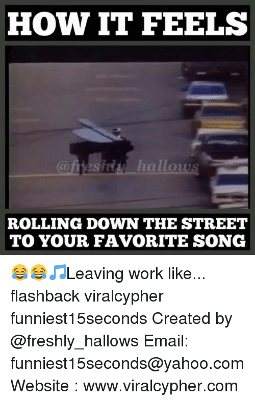 Fresh, Funny, and Streets: HOW IT FEELS  hallows  ROLLING DOWN THE STREET  TO YOUR FAVORITE SONG 😂😂🎵Leaving work like... flashback viralcypher funniest15seconds Created by @freshly_hallows Email: funniest15seconds@yahoo.com Website : www.viralcypher.com