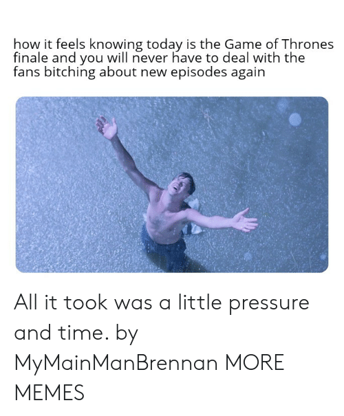 finale: how it feels knowing today is the Game of Thrones  finale and you will never have to deal with the  fans bitching about new episodes again  后: All it took was a little pressure and time. by MyMainManBrennan MORE MEMES