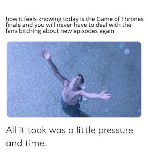 finale: how it feels knowing today is the Game of Thrones  finale and you will never have to deal with the  fans bitching about new episodes again  后: All it took was a little pressure and time.