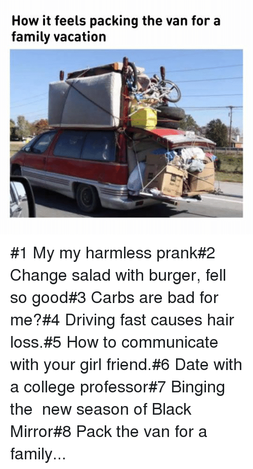binging: How it feels packing the van for a  family vacation #1 My my harmless prank#2 Change salad with burger, fell so good#3 Carbs are bad for me?#4 Driving fast causes hair loss.#5 How to communicate with your girl friend.#6 Date with a college professor#7 Binging the  new season of Black Mirror#8 Pack the van for a family...