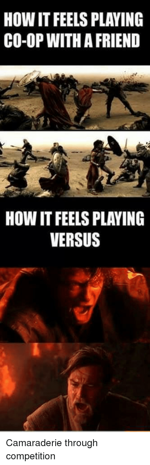 Video Games, How, and Friend: HOW IT FEELS PLAYING  CO-OP WITH A FRIEND  HOW IT FEELS PLAYING  VERSUS Camaraderie through competition
