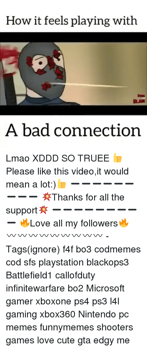 Bad, Cute, and Lmao: How it feels playing with  BLAUE  A bad connection Lmao XDDD SO TRUEE 👍Please like this video,it would mean a lot:)👍 ➖➖➖➖➖➖➖➖➖ 💥Thanks for all the support💥 ➖➖➖➖➖➖➖➖➖ 🔥Love all my followers🔥 〰〰〰〰〰〰〰〰〰 -Tags(ignore) f4f bo3 codmemes cod sfs playstation blackops3 Battlefield1 callofduty infinitewarfare bo2 Microsoft gamer xboxone ps4 ps3 l4l gaming xbox360 Nintendo pc memes funnymemes shooters games love cute gta edgy me
